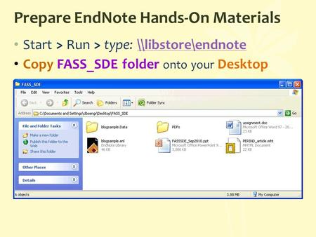 Prepare EndNote Hands-On Materials Start > Run > type: \\libstore\endnote\\libstore\endnote Copy FASS_SDE folder onto your Desktop.