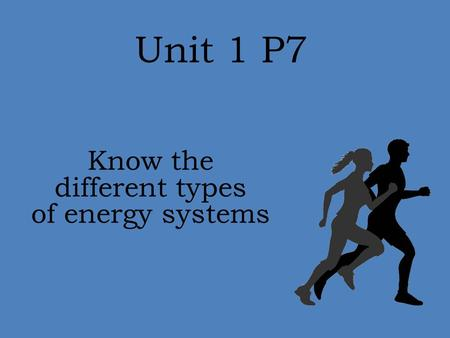 Unit 1 P7 Know the different types of energy systems.