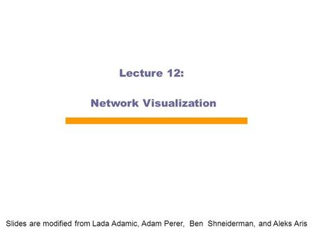 Lecture 12: Network Visualization Slides are modified from Lada Adamic, Adam Perer, Ben Shneiderman, and Aleks Aris.