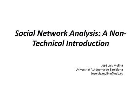 Social Network Analysis: A Non- Technical Introduction José Luis Molina Universitat Autònoma de Barcelona