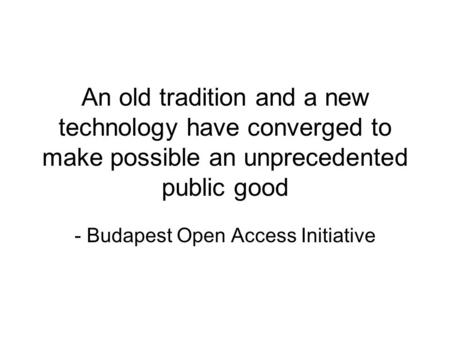 An old tradition and a new technology have converged to make possible an unprecedented public good - Budapest Open Access Initiative.