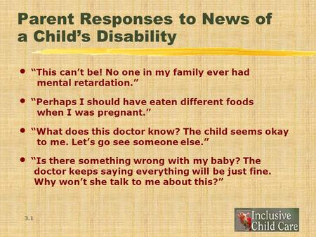 "Parent Responses to News of a Child's Disability ""This can't be! No one in my family ever had mental retardation."" ""Perhaps I should have eaten different."
