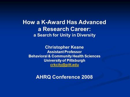How a K-Award Has Advanced a Research Career: a Search for Unity in Diversity Christopher Keane Assistant Professor Behavioral & Community Health Sciences.