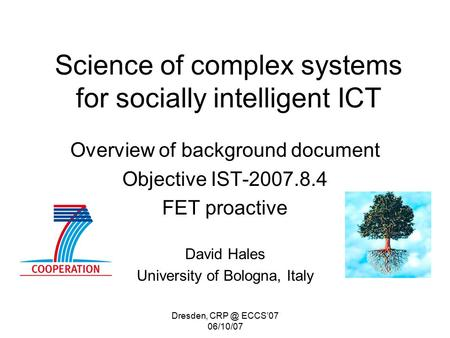 Dresden, ECCS'07 06/10/07 Science of complex systems for socially intelligent ICT Overview of background document Objective IST-2007.8.4 FET proactive.