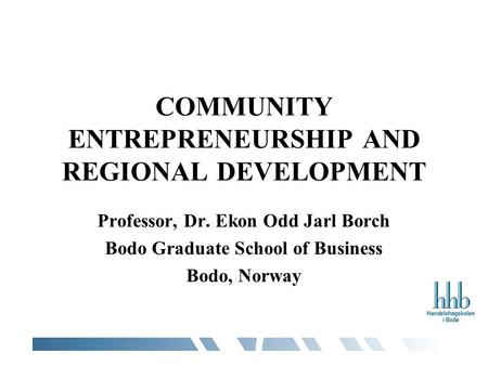 COMMUNITY ENTREPRENEURSHIP AND REGIONAL DEVELOPMENT Professor, Dr. Ekon Odd Jarl Borch Bodo Graduate School of Business Bodo, Norway.