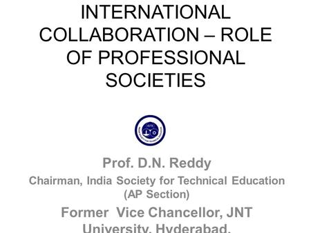 INTERNATIONAL COLLABORATION – ROLE OF PROFESSIONAL SOCIETIES Prof. D.N. Reddy Chairman, India Society for Technical Education (AP Section) Former Vice.