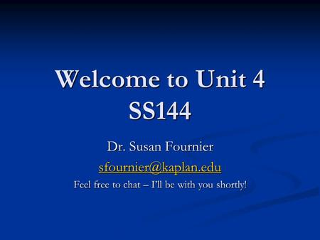 Welcome to Unit 4 SS144 Dr. Susan Fournier Feel free to chat – I'll be with you shortly!