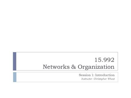 15.992 Networks & Organization Session 1: Introduction Instructor: Christopher Wheat.