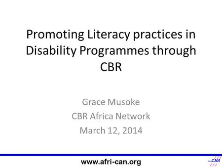 Promoting Literacy practices in Disability Programmes through CBR Grace Musoke CBR Africa Network March 12, 2014 www.afri-can.org.