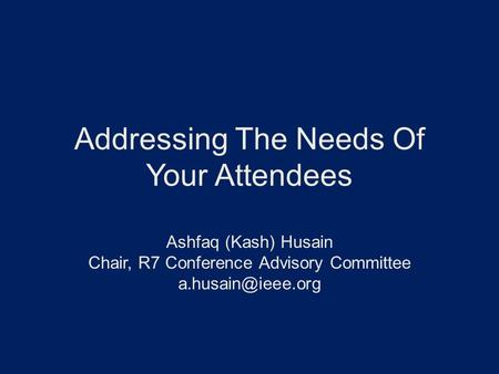 Addressing The Needs Of Your Attendees Ashfaq (Kash) Husain Chair, R7 Conference Advisory Committee