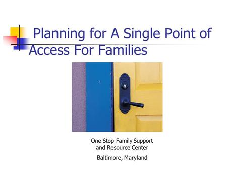 Planning for A Single Point of Access For Families One Stop Family Support and Resource Center Baltimore, Maryland.