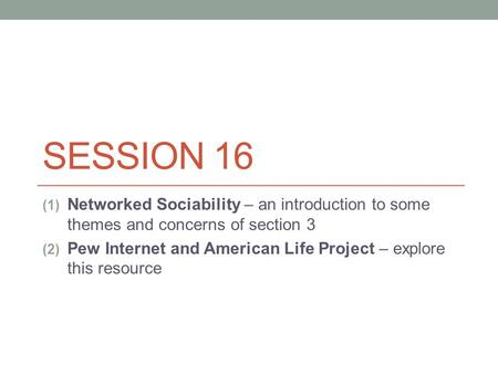 SESSION 16 (1) Networked Sociability – an introduction to some themes and concerns of section 3 (2) Pew Internet and American Life Project – explore this.