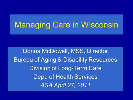 Managing Care in Wisconsin Donna McDowell, MSS, Director Bureau of Aging & Disability Resources Division of Long-Term Care Dept. of Health Services ASA.