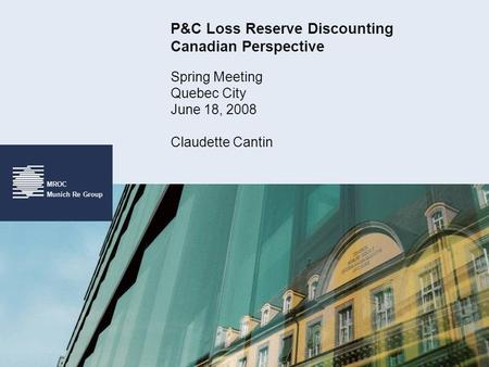 MROC Munich Re Group P&C Loss Reserve Discounting Canadian Perspective Spring Meeting Quebec City June 18, 2008 Claudette Cantin.