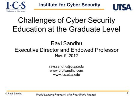 1 Challenges of Cyber Security Education at the Graduate Level Ravi Sandhu Executive Director and Endowed Professor Nov. 9, 2012