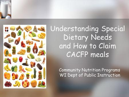 Understanding Special Dietary Needs and How to Claim CACFP meals Community Nutrition Programs WI Dept of Public Instruction.