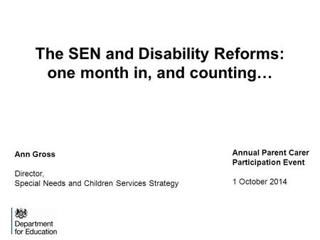 The SEN and Disability Reforms: one month in, and counting… Ann Gross Director, Special Needs and Children Services Strategy Annual Parent Carer Participation.