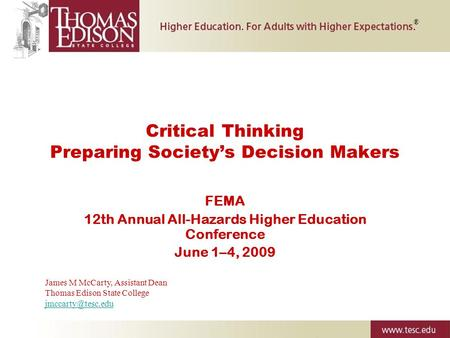 Critical Thinking Preparing Society's Decision Makers FEMA 12th Annual All-Hazards Higher Education Conference June 1–4, 2009 ® James M McCarty, Assistant.