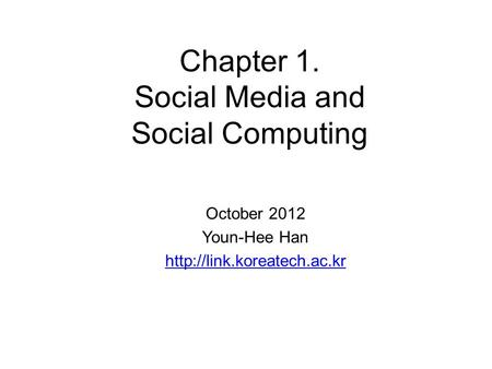 Chapter 1. <strong>Social</strong> Media and <strong>Social</strong> Computing October 2012 Youn-Hee Han