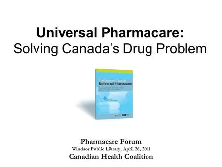 Universal Pharmacare: Solving Canada's Drug Problem Pharmacare Forum Windsor Public Library, April 26, 2011 Canadian Health Coalition.