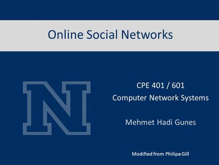 Online Social Networks Modified from Philipa Gill CPE 401 / 601 Computer Network Systems Mehmet Hadi Gunes.