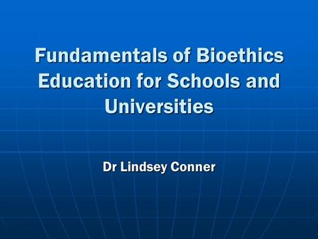 Fundamentals of Bioethics Education for Schools and Universities Dr Lindsey Conner.