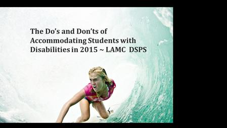 The Do's and Don't's of accommodating Students in 2015 LAMC DSPS Picture of woman surfing with one arm The Do's and Don'ts of Accommodating Students with.