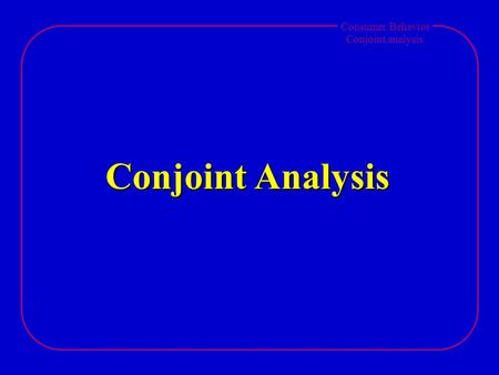 Consumer Behavior Conjoint analysis Conjoint Analysis.