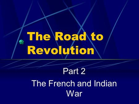 The Road to Revolution Part 2 The French and Indian War.