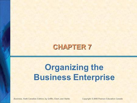 Business, Sixth Canadian Edition, by Griffin, Ebert, and StarkeCopyright © 2008 Pearson Education Canada CHAPTER 7 Organizing the Business Enterprise.