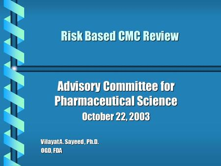 Risk Based CMC Review Advisory Committee for Pharmaceutical Science October 22, 2003 Vilayat A. Sayeed, Ph.D. OGD, FDA.