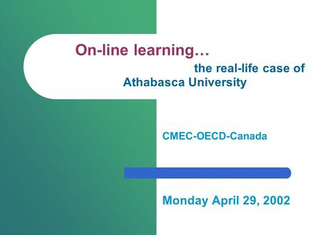 On-line learning… the real-life case of Athabasca University CMEC-OECD-Canada Monday April 29, 2002.