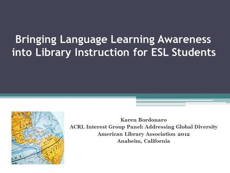 Bringing Language Learning Awareness into Library Instruction for ESL Students Karen Bordonaro ACRL Interest Group Panel: Addressing Global Diversity American.