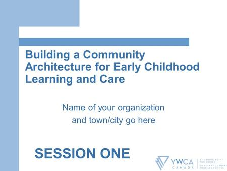 Building a Community Architecture for Early Childhood Learning and Care Name of your organization and town/city go here SESSION ONE.