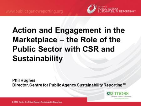 © 2007 Centre for Public Agency Sustainability Reporting Action and Engagement in the Marketplace – the Role of the Public Sector with CSR and Sustainability.