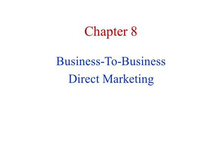 Chapter 8 Business-To-Business Direct Marketing. Business-to-Business Direct Marketing The goal of business-to-business direct marketing is to increase.