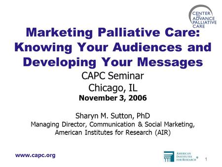 Www.capc.org 1 Marketing Palliative Care: Knowing Your Audiences and Developing Your Messages CAPC Seminar Chicago, IL November 3, 2006 Sharyn M. Sutton,