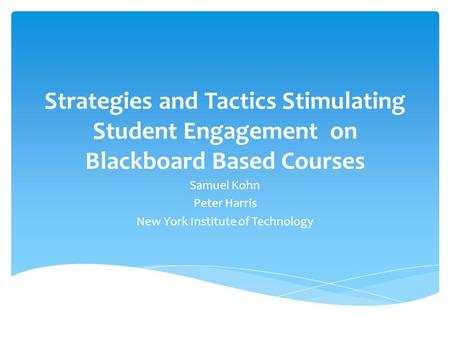 Strategies and Tactics Stimulating Student Engagement on Blackboard Based Courses Samuel Kohn Peter Harris New York Institute of Technology.