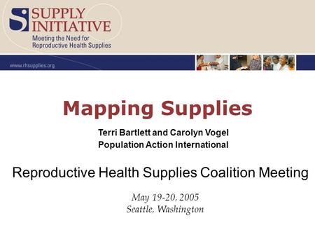 Mapping Supplies May 19-20, 2005 Seattle, Washington Reproductive Health Supplies Coalition Meeting Terri Bartlett and Carolyn Vogel Population Action.