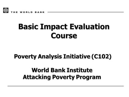 Basic Impact Evaluation Course Poverty Analysis Initiative (C102) Poverty Analysis Initiative (C102) World Bank Institute Attacking Poverty Program.