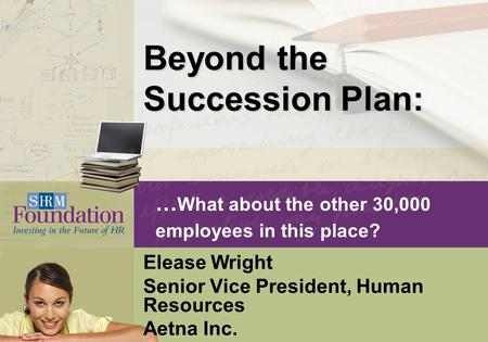 … What about the other 30,000 employees in this place? Elease Wright Senior Vice President, Human Resources Aetna Inc. Beyond the Succession Plan: