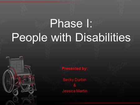 Phase I: People with Disabilities Presented by: Becky Durbin & Jessica Martin.