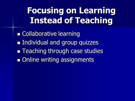 Focusing on Learning Instead of Teaching Collaborative learning Collaborative learning Individual and group quizzes Individual and group quizzes Teaching.