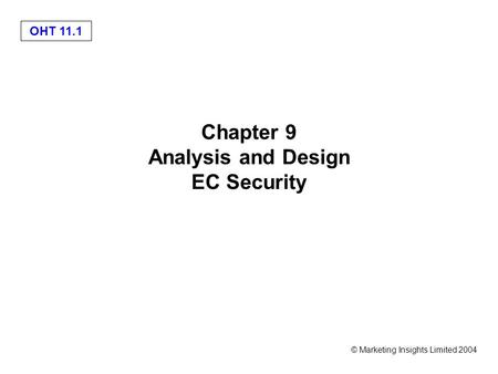 OHT 11.1 © Marketing Insights Limited 2004 Chapter 9 Analysis and Design EC Security.