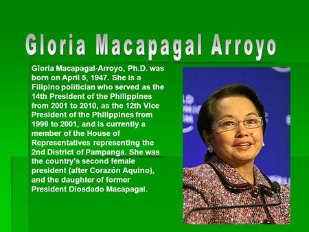 Gloria Macapagal-Arroyo, Ph.D. was born on April 5, 1947. She is a Filipino politician who served as the 14th President of the Philippines from 2001 to.