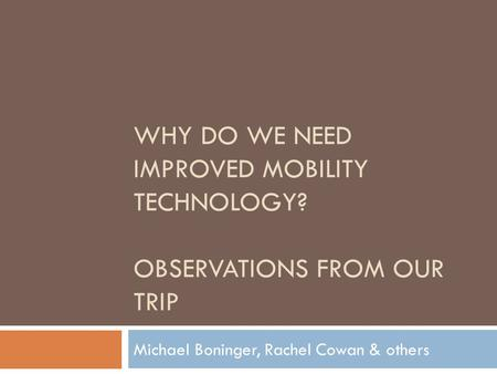 WHY DO WE NEED IMPROVED MOBILITY TECHNOLOGY? OBSERVATIONS FROM OUR TRIP Michael Boninger, Rachel Cowan & others.