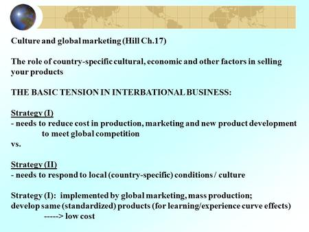 Culture and global marketing (Hill Ch.17) The role of country-specific cultural, economic and other factors in selling your products THE BASIC TENSION.