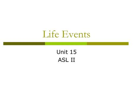 Life Events Unit 15 ASL II. Vocabulary words to know  BORN  ENTER RESIDENTIAL SCHOOL  GROW-UP  GRADUATE  TRANSFER  GO-UP-IN-YEARS  FALL-IN-LOVE.
