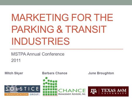 MARKETING FOR THE PARKING & TRANSIT INDUSTRIES MSTPA Annual Conference 2011 Mitch SkyerBarbara ChanceJune Broughton.