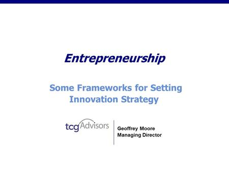 Entrepreneurship Some Frameworks for Setting Innovation Strategy Geoffrey Moore Managing Director.